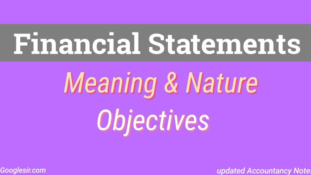 Financial Statements: Meaning Nature And Objectives