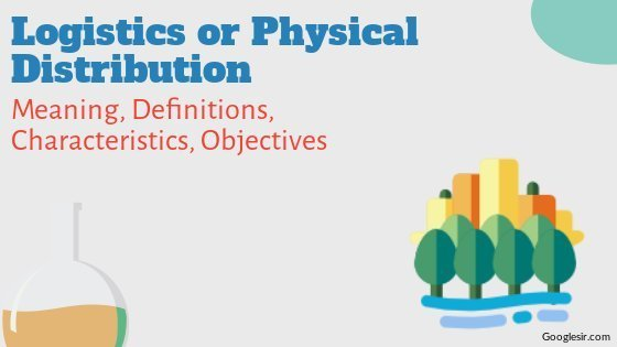 Logistics or Physical Distribution: Definitions Characteristics Objectives